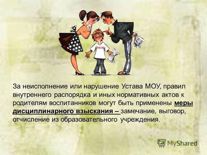 За неисполнение или нарушение Устава МОУ, правил внутреннего распорядка и иных нормативных актов к родителям воспитанников могут быть применены меры дисциплинарного взыскания – замечание, выговор, отчисление из образовательного учреждения.