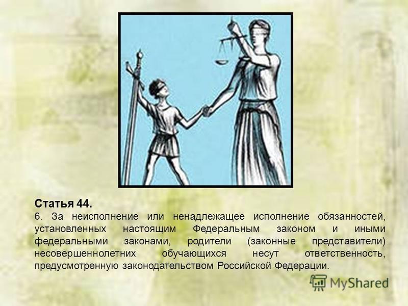 Статья 44. 6. За неисполнение или ненадлежащее исполнение обязанностей, установленных настоящим Федеральным законом и иными федеральными законами, родители (законные представители) несовершеннолетних обучающихся несут ответственность, предусмотренную