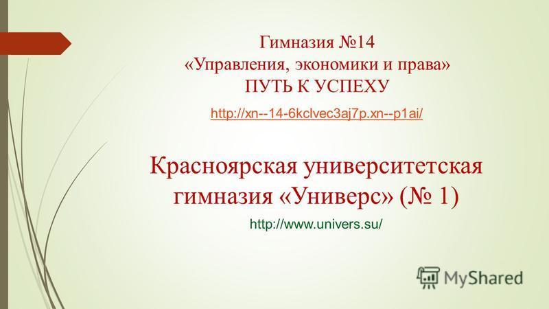Гимназия 14 «Управления, экономики и права» ПУТЬ К УСПЕХУ http://xn--14-6kclvec3aj7p.xn--p1ai/ Красноярская университетская гимназия «Универс» ( 1) http://www.univers.su/
