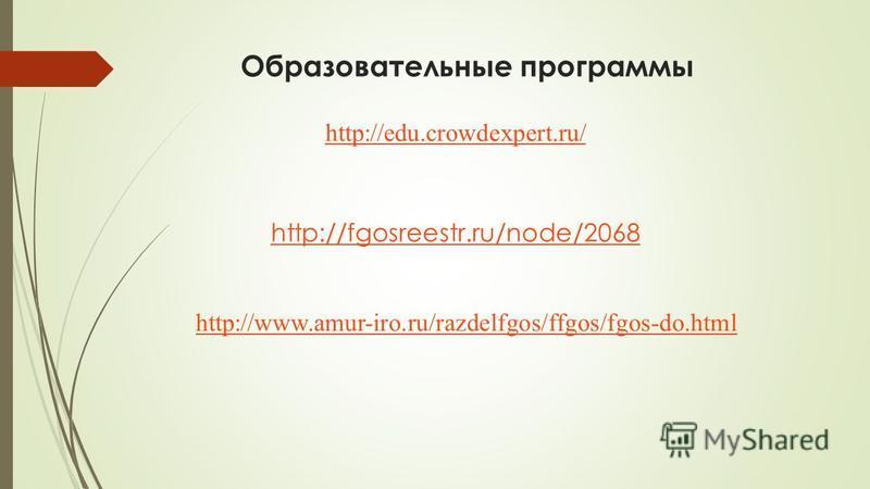Образовательные программы http://edu.crowdexpert.ru/ http://fgosreestr.ru/node/2068 http://www.amur-iro.ru/razdelfgos/ffgos/fgos-do.html