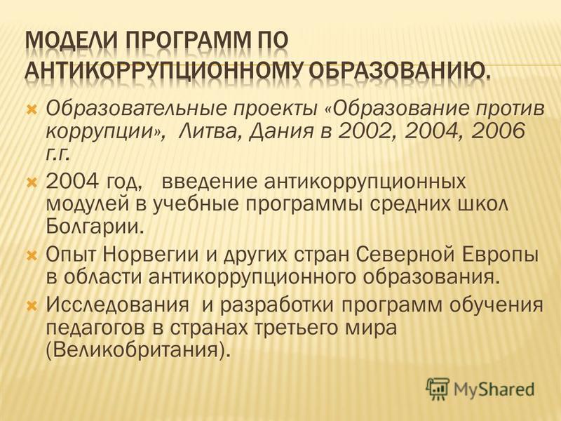 Образовательные проекты «Образование против коррупции», Литва, Дания в 2002, 2004, 2006 г.г. 2004 год, введение антикоррупционных модулей в учебные программы средних школ Болгарии. Опыт Норвегии и других стран Северной Европы в области антикоррупцион