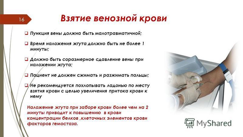 Взятие венозной крови Пункция вены должна быть малотравматичной; Время наложения жгута должно быть не более 1 минуты; Должно быть соразмерное сдавление вены при наложении жгута; Пациент не должен сжимать и разжимать пальцы; Не рекомендуется похлопыва