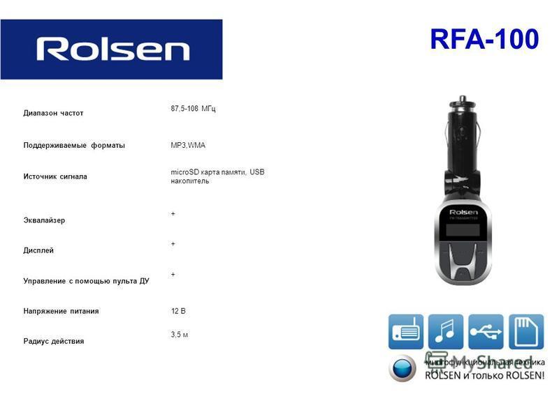 RFA-100 Диапазон частот 87,5-108 МГц Поддерживаемые форматыMP3,WMA Источник сигнала microSD карта памяти, USB накопитель Эквалайзер + Дисплей + Управление с помощью пульта ДУ + Напряжение питания 12 В Радиус действия 3,5 м