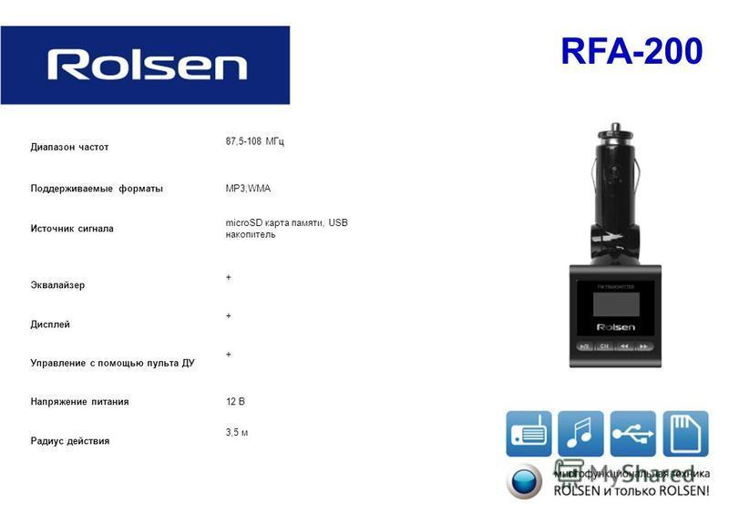 RFA-200 Диапазон частот 87,5-108 МГц Поддерживаемые форматыMP3,WMA Источник сигнала microSD карта памяти, USB накопитель Эквалайзер + Дисплей + Управление с помощью пульта ДУ + Напряжение питания 12 В Радиус действия 3,5 м