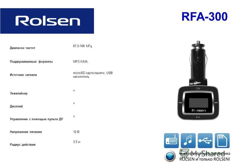 RFA-300 Диапазон частот 87,5-108 МГц Поддерживаемые форматыMP3,WMA Источник сигнала microSD карта памяти, USB накопитель Эквалайзер + Дисплей + Управление с помощью пульта ДУ + Напряжение питания 12 В Радиус действия 3,5 м