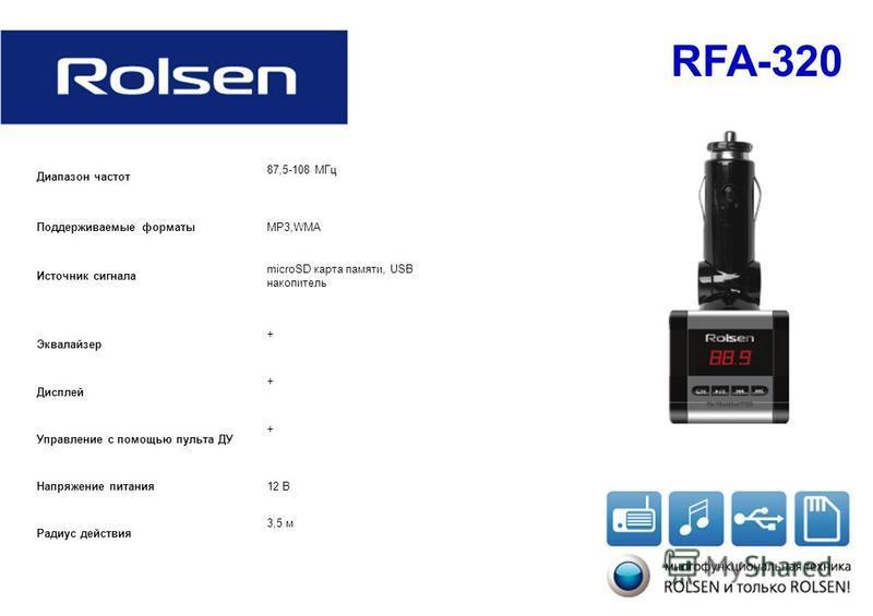 RFA-320 Диапазон частот 87,5-108 МГц Поддерживаемые форматыMP3,WMA Источник сигнала microSD карта памяти, USB накопитель Эквалайзер + Дисплей + Управление с помощью пульта ДУ + Напряжение питания 12 В Радиус действия 3,5 м