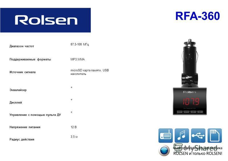 RFA-360 Диапазон частот 87,5-108 МГц Поддерживаемые форматыMP3,WMA Источник сигнала microSD карта памяти, USB накопитель Эквалайзер + Дисплей + Управление с помощью пульта ДУ + Напряжение питания 12 В Радиус действия 3,5 м
