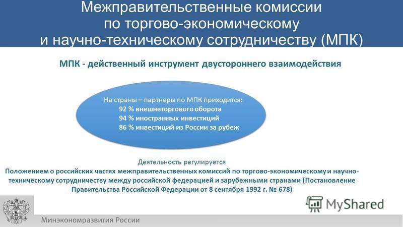 Межправительственные комиссии по торгово-экономическому и научно-техническому сотрудничеству (МПК) На страны – партнеры по МПК приходится: 92 % внешнеторгового оборота 94 % иностранных инвестиций 86 % инвестиций из России за рубеж МПК - действенный и