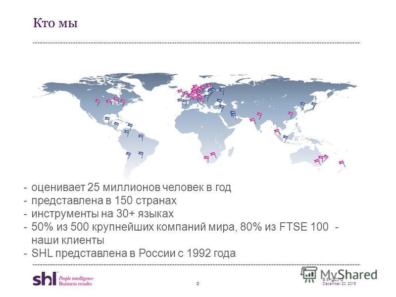 2 © SHL 2012 December 20, 2015 Кто мы -оценивает 25 миллионов человек в год -представлена в 150 странах -инструменты на 30+ языках -50% из 500 крупнейших компаний мира, 80% из FTSE 100 - наши клиенты -SHL представлена в России с 1992 года
