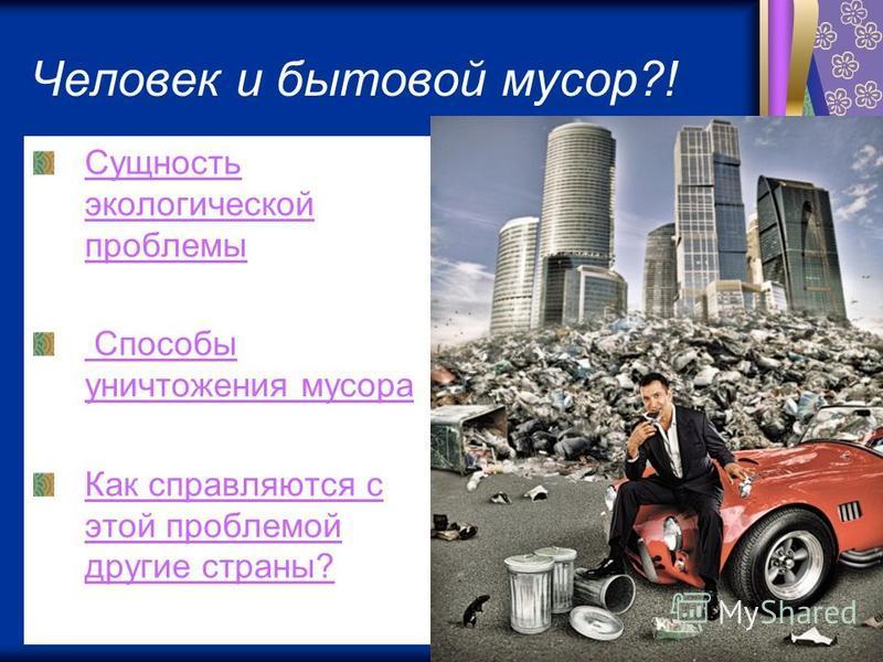 Человек и бытовой мусор?! Сущность экологической проблемы Способы уничтожения мусора Как справляются с этой проблемой другие страны?