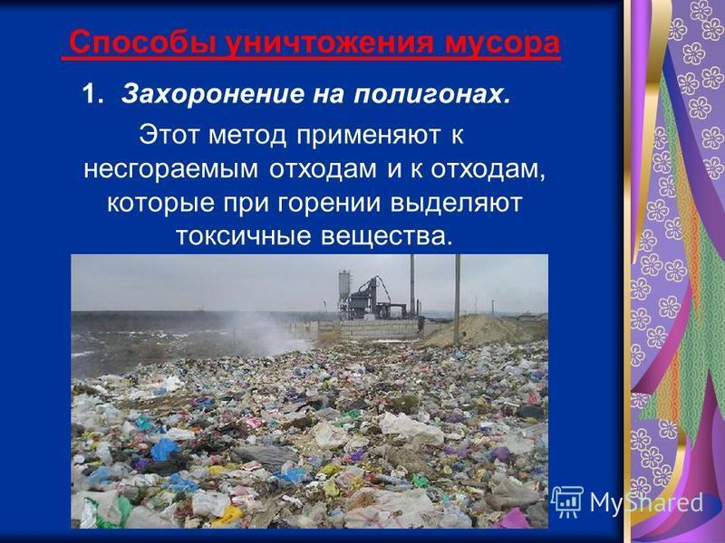 Способы уничтожения мусора 1. Захоронение на полигонах. Этот метод применяют к несгораемым отходам и к отходам, которые при горении выделяют токсичные вещества.