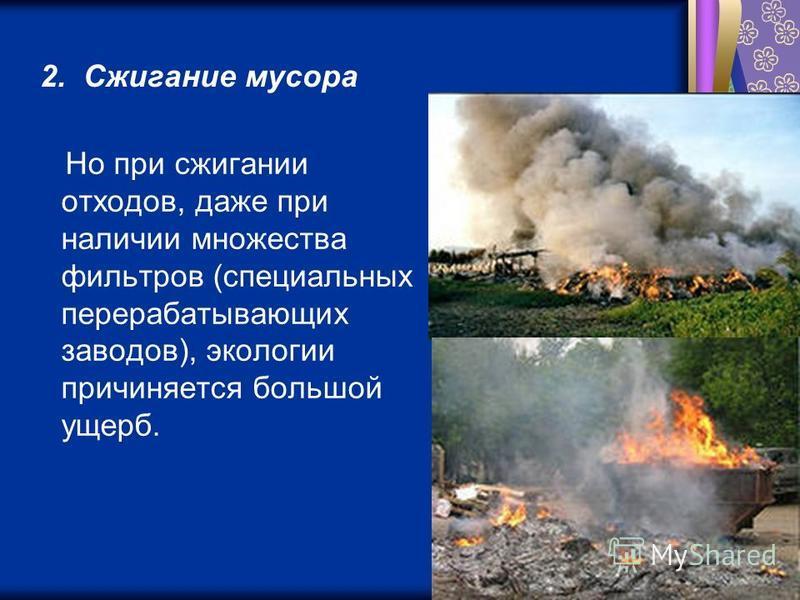 2. Сжигание мусора Но при сжигании отходов, даже при наличии множества фильтров (специальных перерабатывающих заводов), экологии причиняется большой ущерб.