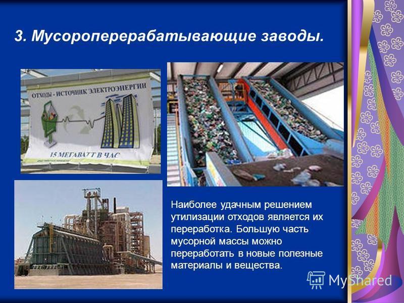 3. Мусороперерабатывающие заводы. Наиболее удачным решением утилизации отходов является их переработка. Большую часть мусорной массы можно переработать в новые полезные материалы и вещества.