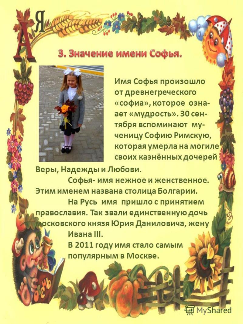 Имя Софья произошло от древнегреческого «софия», которое означает «мудрость». 30 сентября вспоминают му- ученицу Софию Римскую, которая умерла на могиле своих казнённых дочерей Веры, Надежды и Любови. Софья- имя нежное и женственное. Этим именем назв