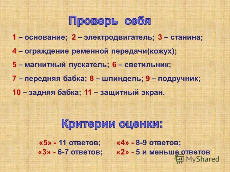 1 – основание; 2 – электродвигатель; 3 – станина; 4 – ограждение ременной передачи(кожух); 5 – магнитный пускатель; 6 – светильник; 7 – передняя бабка; 8 – шпиндель; 9 – подручник; 10 – задняя бабка; 11 – защитный экран. «5» - 11 ответов; «4» - 8-9 о