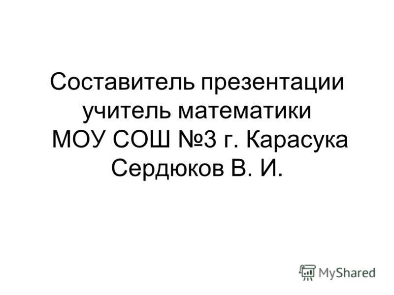 Составитель презентации учитель математики МОУ СОШ 3 г. Карасука Сердюков В. И.
