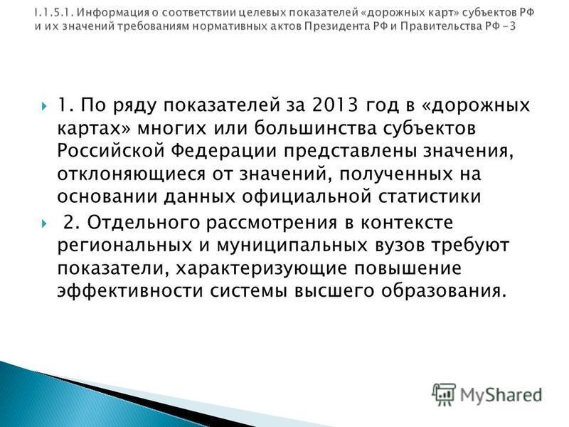 1. По ряду показателей за 2013 год в «дорожных картах» многих или большинства субъектов Российской Федерации представлены значения, отклоняющиеся от значений, полученных на основании данных официальной статистики 2. Отдельного рассмотрения в контекст