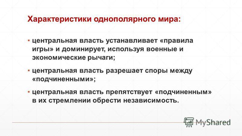 Характеристики однополярного мира: центральная власть устанавливает «правила игры» и доминирует, используя военные и экономические рычаги; центральная власть разрешает споры между «подчиненными»; центральная власть препятствует «подчиненным» в их стр