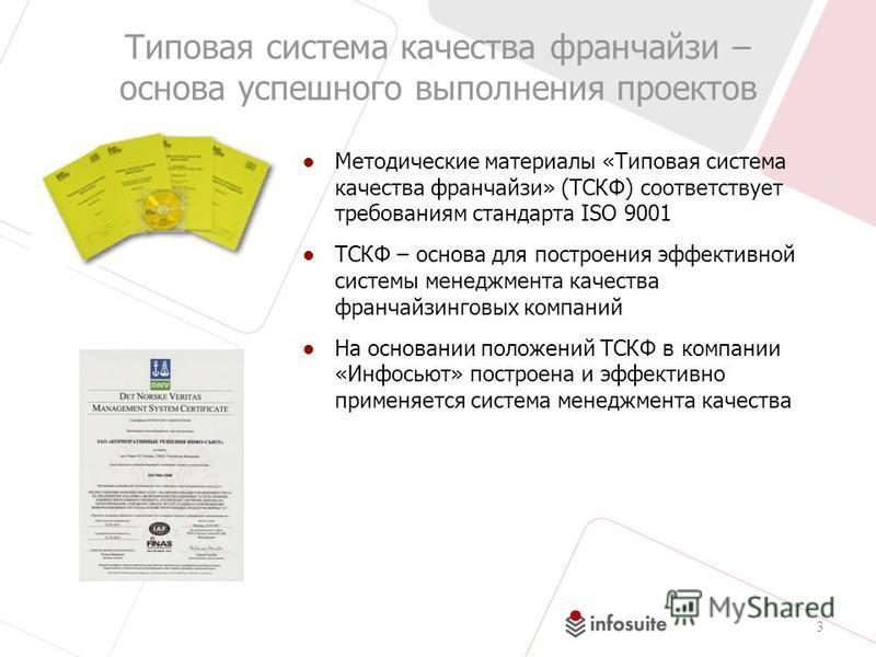 3 Типовая система качества франчайзи – основа успешного выполнения проектов Методические материалы «Типовая система качества франчайзи» (ТСКФ) соответствует требованиям стандарта ISO 9001 ТСКФ – основа для построения эффективной системы менеджмента к