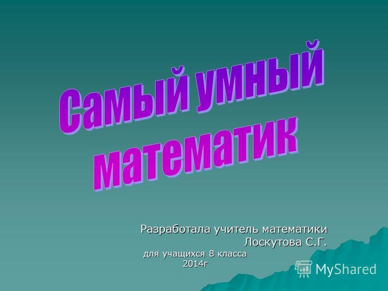 Разработала учитель математики Лоскутова С.Г. для учащихся 8 класса 2014 г