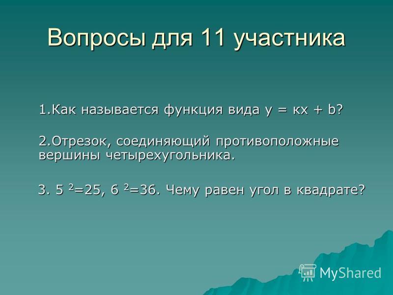 Вопросы для 11 участника 1. Как называется функция вида у = кх + b? 1. Как называется функция вида у = кх + b? 2.Отрезок, соединяющий противоположные вершины четырехугольника. 2.Отрезок, соединяющий противоположные вершины четырехугольника. 3. 5 2 =2