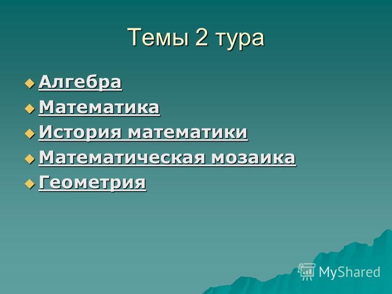 Темы 2 тура Алгебра Алгебра Математика Математика История математики История математики Математическая мозаика Математическая мозаика Геометрия Геометрия