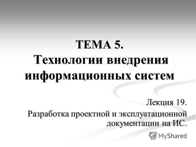 ТЕМА 5. Технологии внедрения информационных систем Лекция 19. Разработка проектной и эксплуатационной документации на ИС.