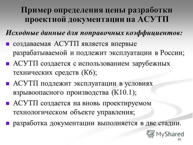 41 Пример определения цены разработки проектной документации на АСУТП Исходные данные для поправочных коэффициентов: создаваемая АСУТП является впервые разрабатываемой и подлежит эксплуатации в России; АСУТП создается с использованием зарубежных техн