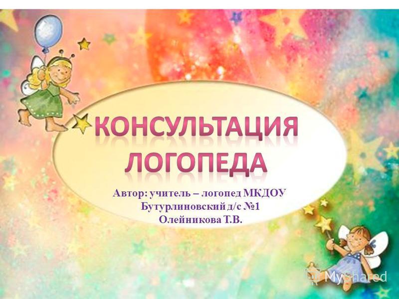 Автор: учитель – логопед МКДОУ Бутурлиновский д/с 1 Олейникова Т.В.