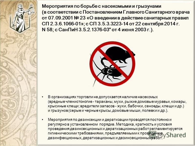 В организациях торговли не допускается наличие насекомых (вредные членистоногие - тараканы, мухи, рыжие домовые муравьи, комары, крысиные клещи; вредители запасов - жуки, бабочки, сеноеды, клещи и др.) и грызунов (серые и черные крысы, домовые мыши,