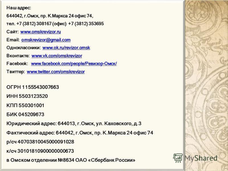 Наш адрес: 644042, г.Омск, пр. К.Маркса 24 офис 74, тел. +7 (3812) 308167 (офис) +7 (3812) 353695 Сайт: www.omskrevizor.ruwww.omskrevizor.ru Email: omskrevizor@gmail.comomskrevizor@gmail.com Одноклассники: www.ok.ru/revizor.omskwww.ok.ru/revizor.omsk