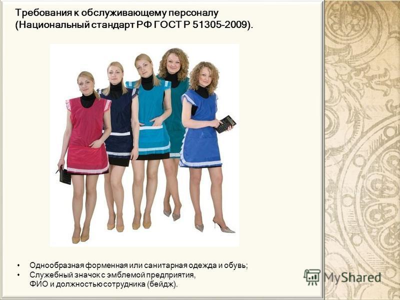 Однообразная форменная или санитарная одежда и обувь; Служебный значок с эмблемой предприятия, ФИО и должностью сотрудника (бейдж). Требования к обслуживающему персоналу (Национальный стандарт РФ ГОСТ Р 51305-2009).