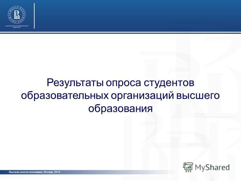 Высшая школа экономики, Москва, 2014 Результаты опроса студентов образовательных организаций высшего образования