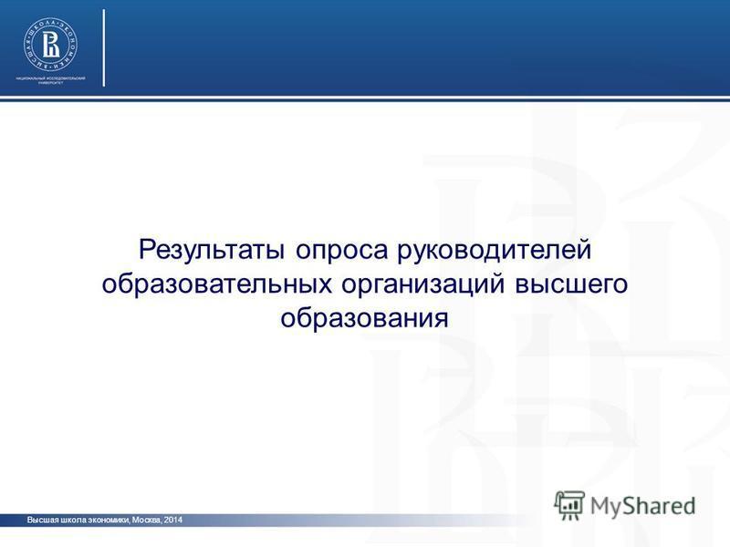 Высшая школа экономики, Москва, 2014 Результаты опроса руководителей образовательных организаций высшего образования