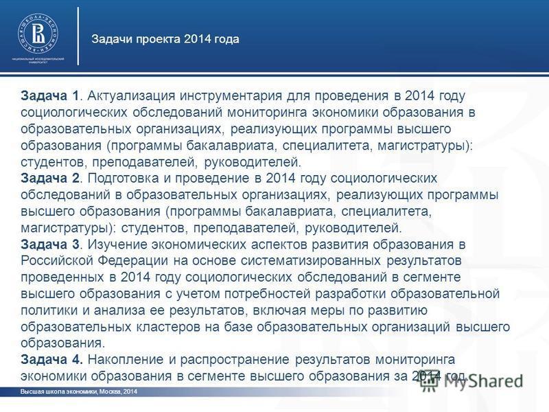 Высшая школа экономики, Москва, 2014 Задачи проекта 2014 года Задача 1. Актуализация инструментария для проведения в 2014 году социологических обследований мониторинга экономики образования в образовательных организациях, реализующих программы высшег