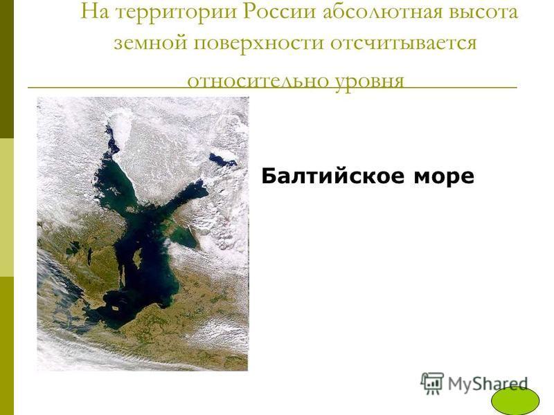 На территории России абсолютная высота земной поверхности отсчитывается относительно уровня Балтийское море