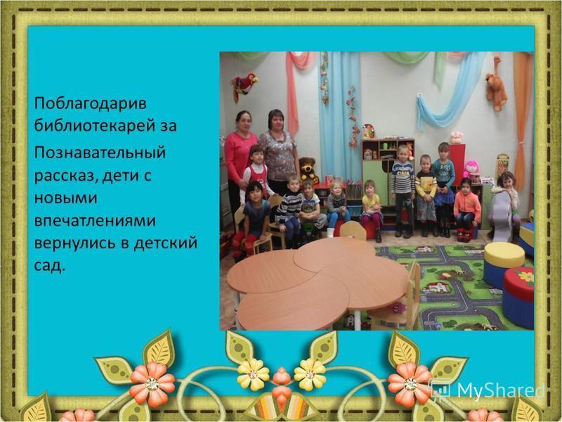 Поблагодарив библиотекарей за Познавательный рассказ, дети с новыми впечатлениями вернулись в детский сад.