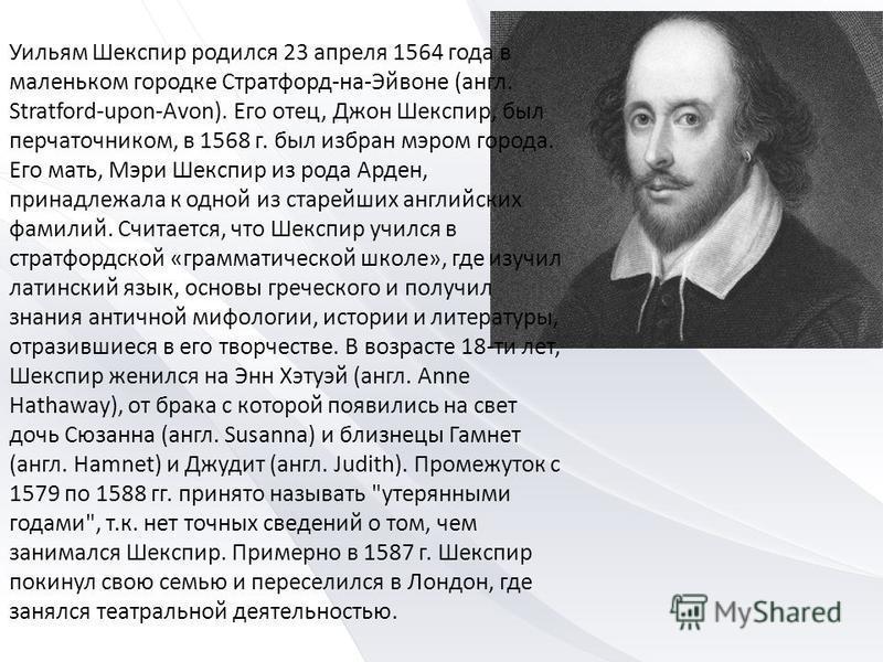 Уильям Шекспир родился 23 апреля 1564 года в маленьком городке Стратфорд-на-Эйвоне (англ. Stratford-upon-Avon). Его отец, Джон Шекспир, был перчаточником, в 1568 г. был избран мэром города. Его мать, Мэри Шекспир из рода Арден, принадлежала к одной и