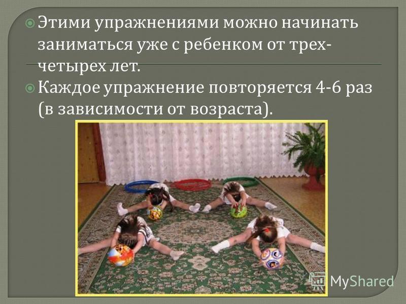 Этими упражнениями можно начинать заниматься уже с ребенком от трех - четырех лет. Каждое упражнение повторяется 4-6 раз ( в зависимости от возраста ).