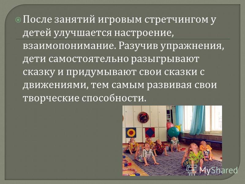 После занятий игровым стретчингом у детей улучшается настроение, взаимопонимание. Разучив упражнения, дети самостоятельно разыгрывают сказку и придумывают свои сказки с движениями, тем самым развивая свои творческие способности.