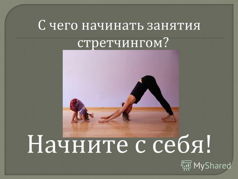 С чего начинать занятия стретчингом ? Начните с себя !