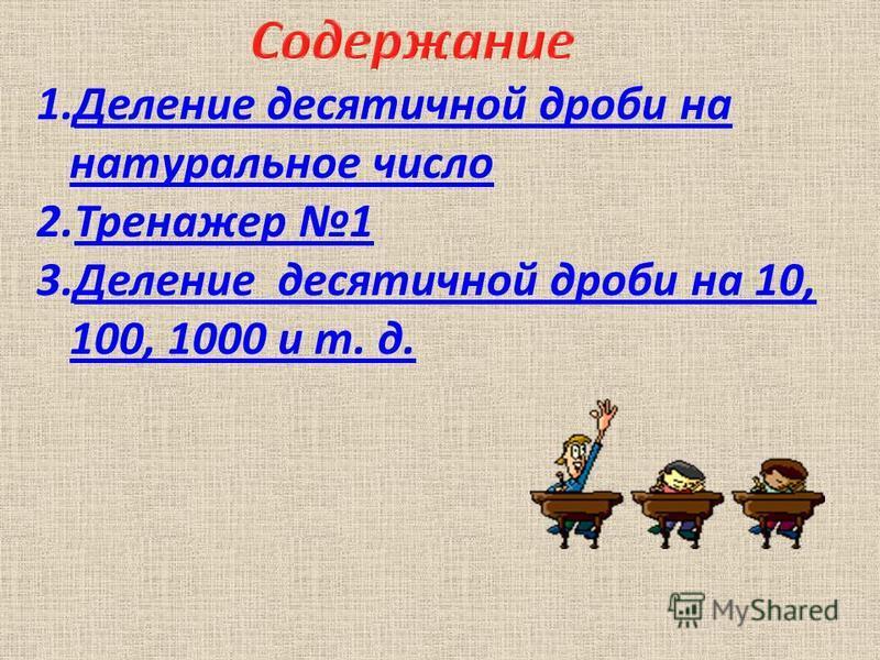 1. Деление десятичной дроби на натуральное число Деление десятичной дроби на натуральное число 2. Тренажер 1Тренажер 1 3. Деление десятичной дроби на 10, 100, 1000 и т. д.Деление десятичной дроби на 10, 100, 1000 и т. д.
