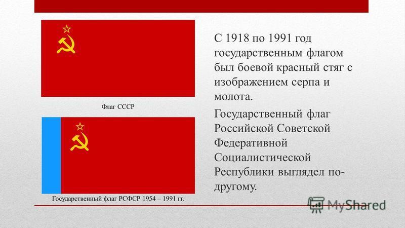 С 1918 по 1991 год государственным флагом был боевой красный стяг с изображением серпа и молота. Государственный флаг Российской Советской Федеративной Социалистической Республики выглядел по- другому. Флаг СССР Государственный флаг РСФСР 1954 – 1991
