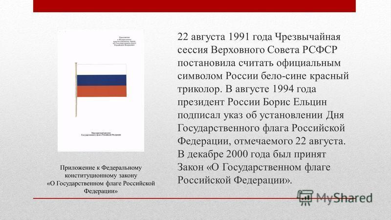 22 августа 1991 года Чрезвычайная сессия Верховного Совета РСФСР постановила считать официальным символом России бело-сине красный триколор. В августе 1994 года президент России Борис Ельцин подписал указ об установлении Дня Государственного флага Ро