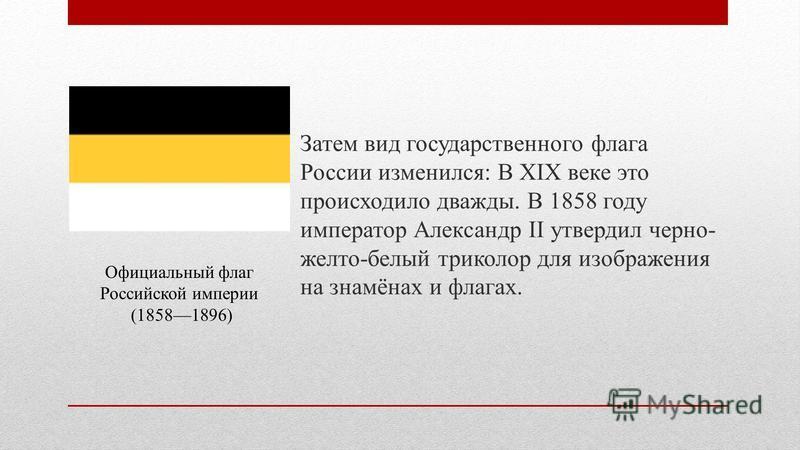 Затем вид государственного флага России изменился: В XIX веке это происходило дважды. В 1858 году император Александр II утвердил черно- желто-белый триколор для изображения на знамёнах и флагах. Официальный флаг Российской империи (18581896)