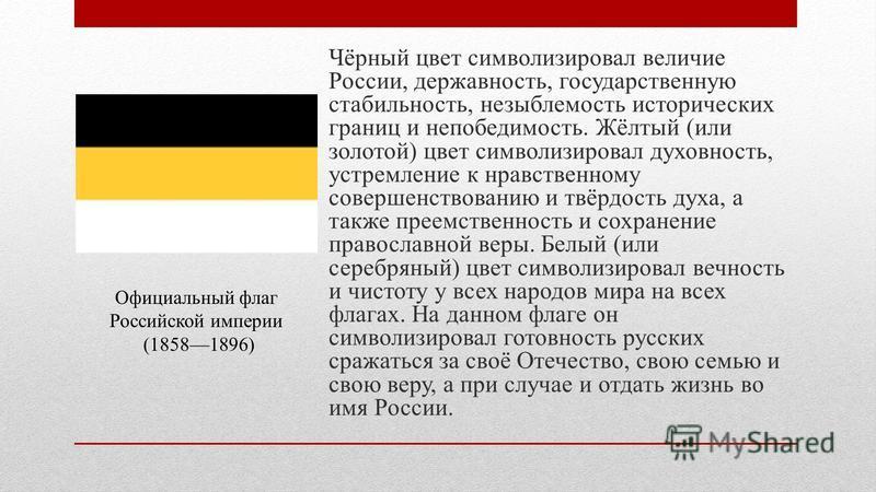 Чёрный цвет символизировал величие России, державность, государственную стабильность, незыблемость исторических границ и непобедимость. Жёлтый (или золотой) цвет символизировал духовность, устремление к нравственному совершенствованию и твёрдость дух