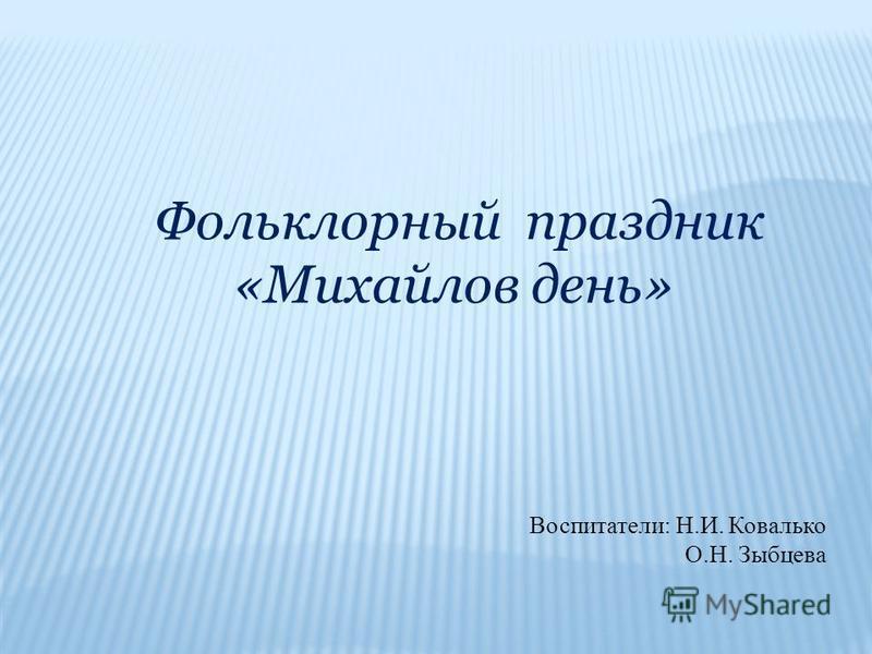 Фольклорный праздник «Михайлов день» Воспитатели: Н.И. Ковалько О.Н. Зыбцева
