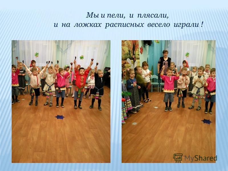 Мы и пели, и плясали, и на ложках расписных весело играли !