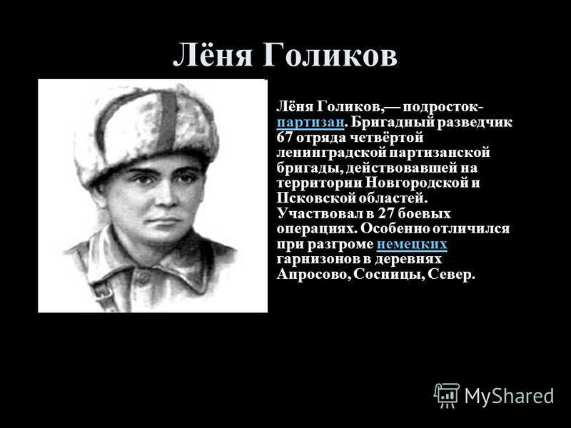 Лёня Голиков Лёня Голиков, подросток- партизан. Бригадный разведчик 67 отряда четвёртой ленинградской партизанской бригады, действовавшей на территории Новгородской и Псковской областей. Участвовал в 27 боевых операциях. Особенно отличился при разгро