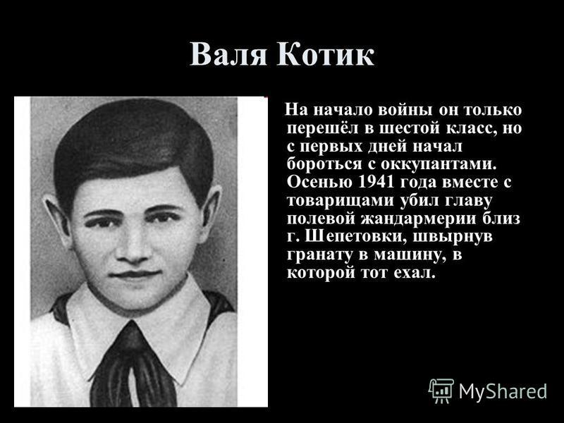 Валя Котик На начало войны он только перешёл в шестой класс, но с первых дней начал бороться с оккупантами. Осенью 1941 года вместе с товарищами убил главу полевой жандармерии близ г. Шепетовки, швырнув гранату в машину, в которой тот ехал.